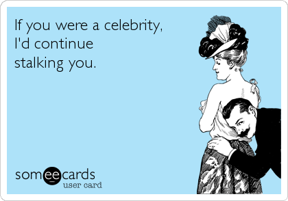 If you were a celebrity,  I'd continue stalking you.