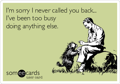 I'm sorry I never called you back...   I've been too busy  doing anything else.