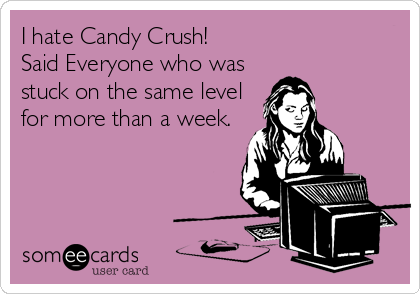 I hate Candy Crush!                      Said Everyone who was stuck on the same level for more than a week.