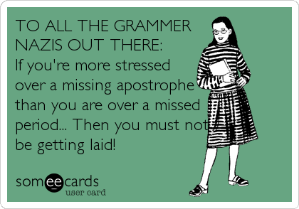 TO ALL THE GRAMMER NAZIS OUT THERE:  If you're more stressed over a missing apostrophe than you are over a missed  period... Then you must not be getting laid!