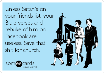 Unless Satan's on your friends list, your Bible verses and rebuke of him on  Facebook are useless. Save that shit for church.