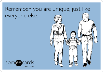 Remember: you are unique, just like everyone else.