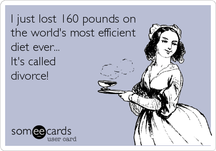 I just lost 160 pounds on the world's most efficient diet ever... It's called divorce!