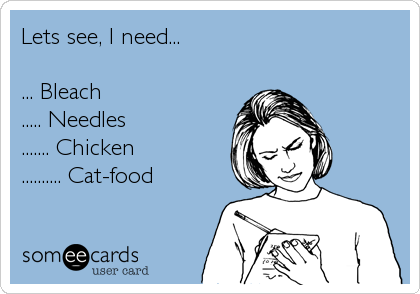 Lets see, I need...  ... Bleach ..... Needles ....... Chicken .......... Cat-food