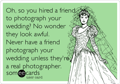 Oh, so you hired a friend to photograph your wedding? No wonder they look awful. Never have a friend photograph your wedding unless they're a real photographer.