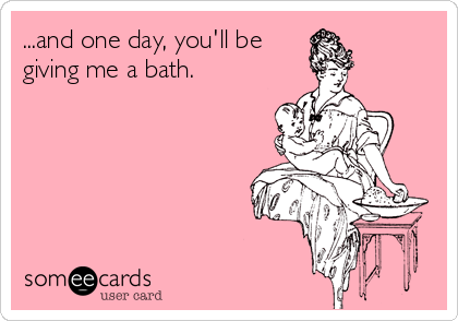 ...and one day, you'll be giving me a bath.