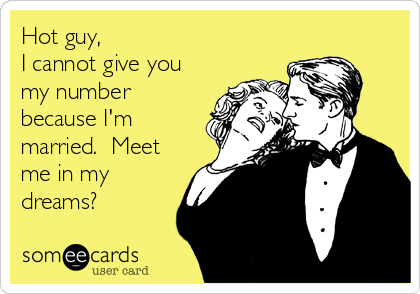 Hot guy, I cannot give you my number because I'm married.  Meet me in my dreams?