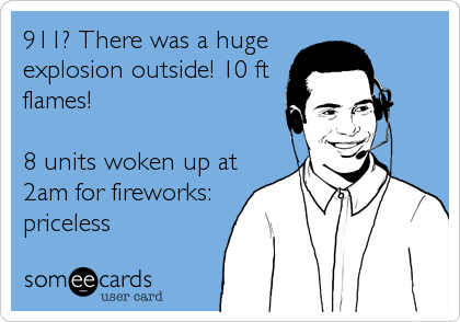 911? There was a huge explosion outside! 10 ft flames!   8 units woken up at 2am for fireworks: priceless