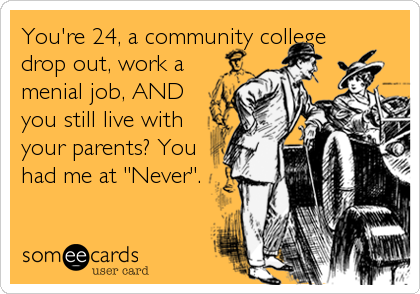 "You're 24, a community college drop out, work a menial job, AND you still live with your parents? You had me at ""Never""."