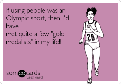 "If using people was an Olympic sport, then I'd have met quite a few ""gold medalists"" in my life!!"
