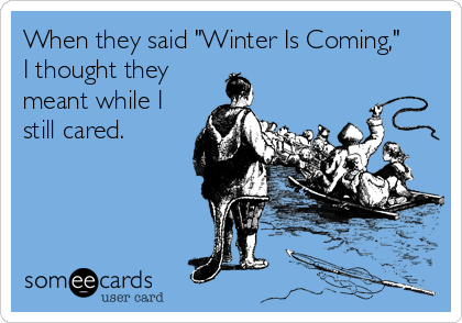 "When they said ""Winter Is Coming,""    I thought they meant while I still cared."