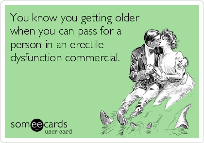 You know you getting older when you can pass for a person in an erectile dysfunction commercial.