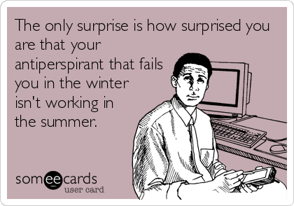 The only surprise is how surprised you are that your antiperspirant that fails you in the winter isn't working in the summer.