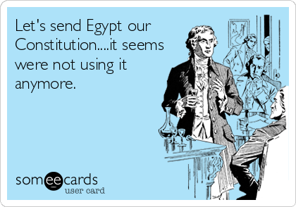 Let's send Egypt our Constitution....it seems were not using it anymore.