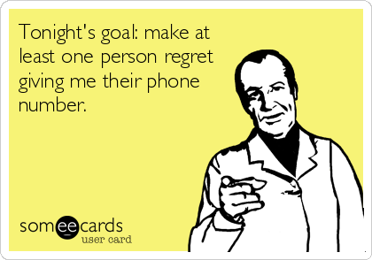 Tonight's goal: make at least one person regret giving me their phone number.
