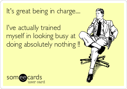 It's great being in charge....  I've actually trained myself in looking busy at doing absolutely nothing !!