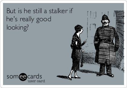 But is he still a stalker if he's really good looking?