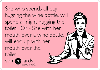 She who spends all day hugging the wine bottle, will spend all night hugging the toilet.  Or - She with her mouth over a wine bottle, will end up with her mouth over the toilet...