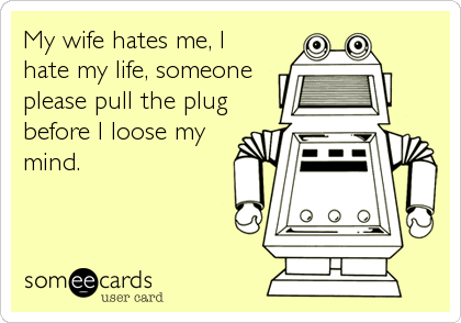 My wife hates me, I hate my life, someone please pull the plug before I loose my mind.