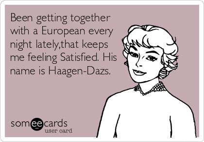 Been getting together with a European every night lately,that keeps me feeling Satisfied. His name is Haagen-Dazs.