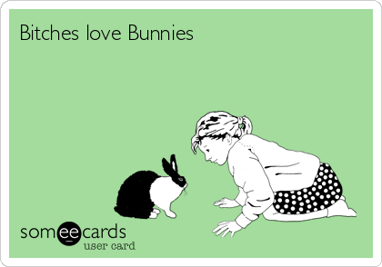 Bitches love Bunnies
