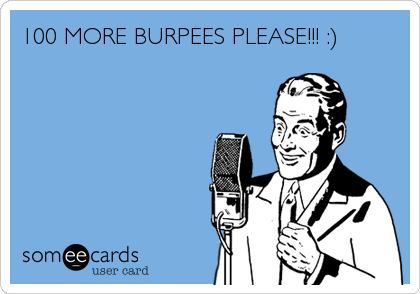 100 MORE BURPEES PLEASE!!! :)