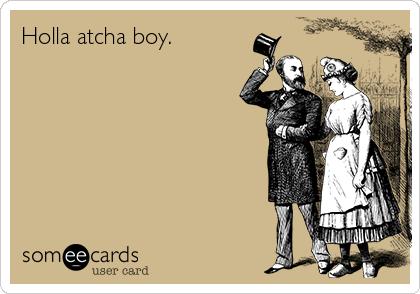 Holla atcha boy.