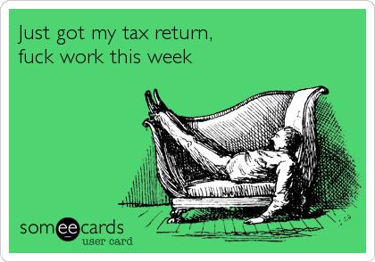 Just got my tax return,  fuck work this week