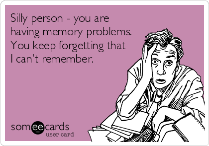 Silly person - you are having memory problems.  You keep forgetting that I can't remember.