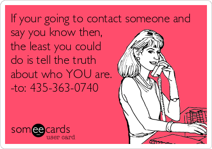 If your going to contact someone and say you know then, the least you could do is tell the truth about who YOU are. -to: 435-363-0740