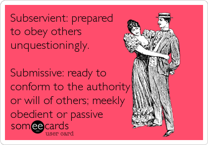 Subservient: prepared to obey others unquestioningly.  Submissive: ready to conform to the authority or will of others; meekly obedien