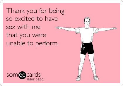 Thank you for being so excited to have sex with me that you were unable to perform.