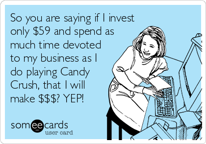 So you are saying if I invest only $59 and spend as much time devoted to my business as I do playing Candy Crush, that I will make $$$? YEP!