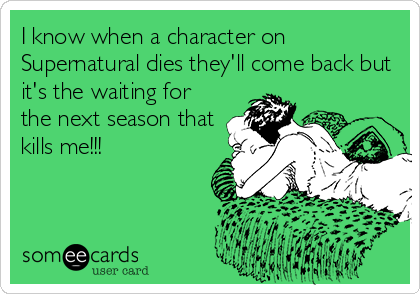 I know when a character on Supernatural dies they'll come back but it's the waiting for the next season that kills me!!!