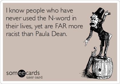 I know people who have never used the N-word in their lives, yet are FAR more racist than Paula Dean.