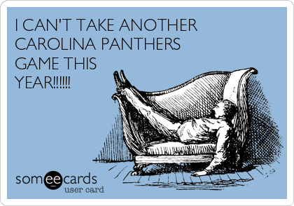 I CAN'T TAKE ANOTHER CAROLINA PANTHERS GAME THIS YEAR!!!!!!