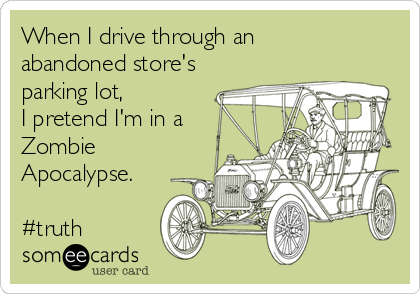 When I drive through an  abandoned store's parking lot, I pretend I'm in a Zombie Apocalypse.   #truth