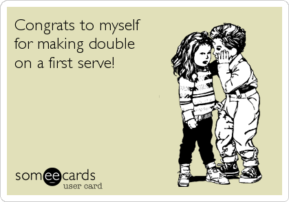Congrats to myself for making double  on a first serve!