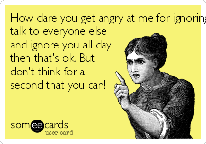 How dare you get angry at me for ignoring you. If I want to