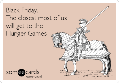 Black Friday. The closest most of us will get to the Hunger Games.