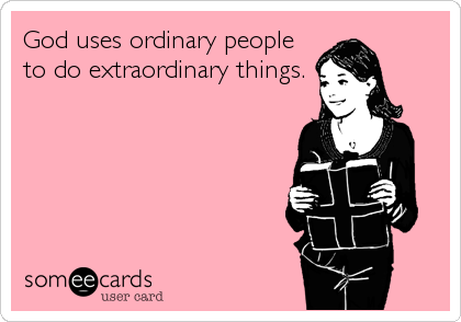 God uses ordinary people to do extraordinary things.