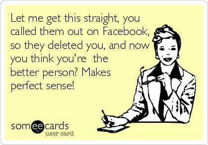 Let me get this straight, you called them out on Facebook, so they deleted you, and now you think you're  the better person? Makes perfect sense!