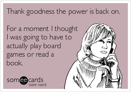 Thank goodness the power is back on.  For a moment I thought I was going to have to actually play board games or read a book.