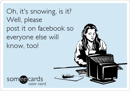 Oh, it's snowing, is it?  Well, please post it on facebook so everyone else will know, too!