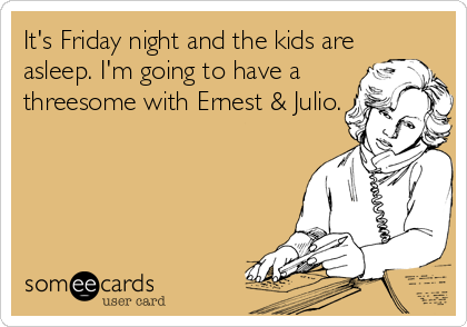 It's Friday night and the kids are asleep. I'm going to have a threesome with Ernest & Julio.