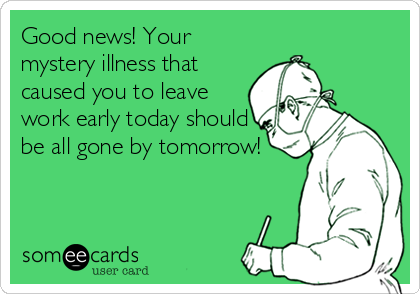 Good news! Your mystery illness that caused you to leave work early today should be all gone by tomorrow!