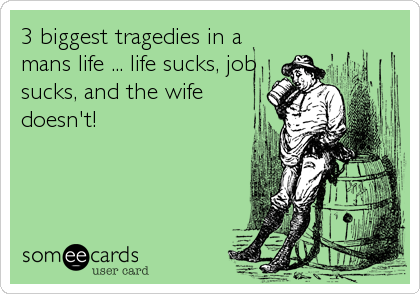 3 biggest tragedies in a mans life ... life sucks, job sucks, and the wife doesn't!