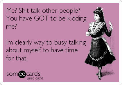 Me? Shit talk other people? You have GOT to be kidding me?   Im clearly way to busy talking about myself to have time for that.