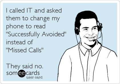 """I called IT and asked them to change my phone to read """"Successfully Avoided"""" instead of  """"Missed Calls""""  They said no."""