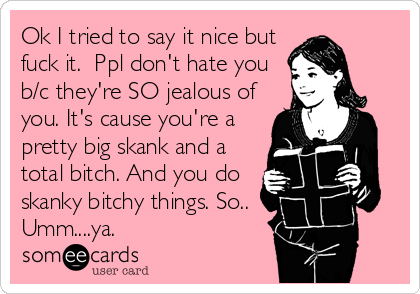 Ok I tried to say it nice but fuck it.  Ppl don't hate you b/c they're SO jealous of you. It's cause you're a pretty big skank and a total bitch. And you do skanky bitchy things. So.. Umm....ya.